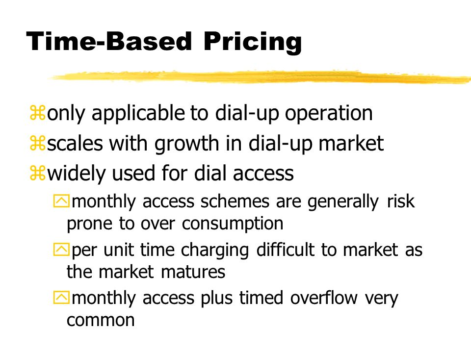 Time-Based Pricing zonly applicable to dial-up operation zscales with growth in dial-up market zwidely used for dial access ymonthly access schemes are generally risk prone to over consumption yper unit time charging difficult to market as the market matures ymonthly access plus timed overflow very common