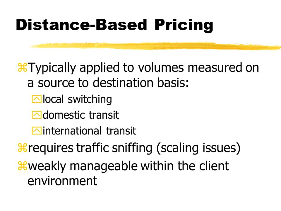 Distance-Based Pricing zTypically applied to volumes measured on a source to destination basis: ylocal switching ydomestic transit yinternational transit zrequires traffic sniffing (scaling issues) zweakly manageable within the client environment