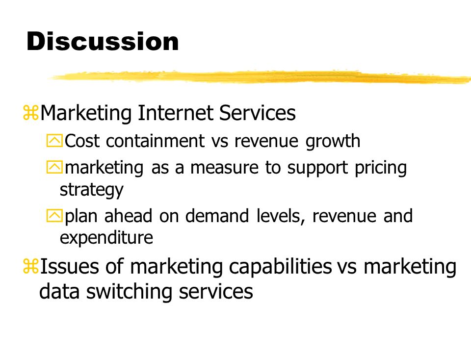 Discussion zMarketing Internet Services yCost containment vs revenue growth ymarketing as a measure to support pricing strategy yplan ahead on demand levels, revenue and expenditure zIssues of marketing capabilities vs marketing data switching services