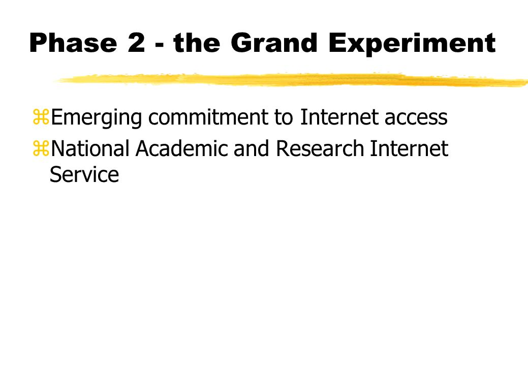 Phase 2 - the Grand Experiment zEmerging commitment to Internet access zNational Academic and Research Internet Service