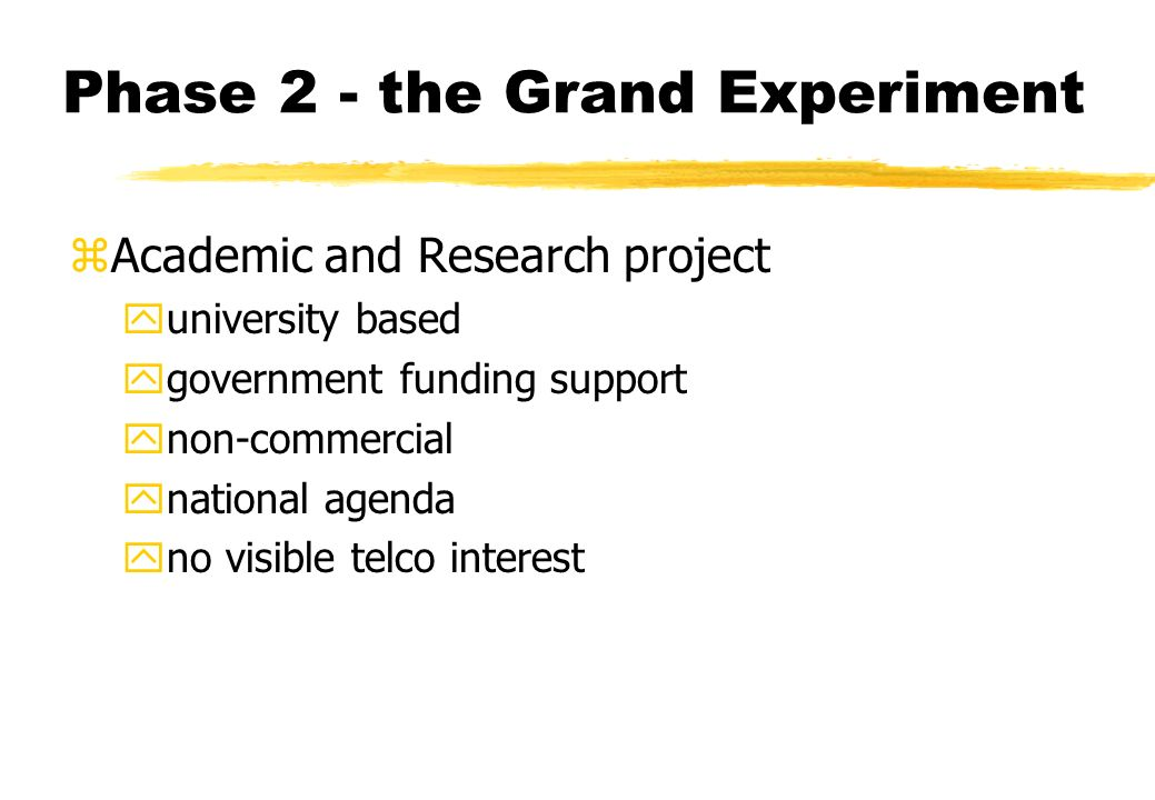 Phase 2 - the Grand Experiment zAcademic and Research project yuniversity based ygovernment funding support ynon-commercial ynational agenda yno visible telco interest