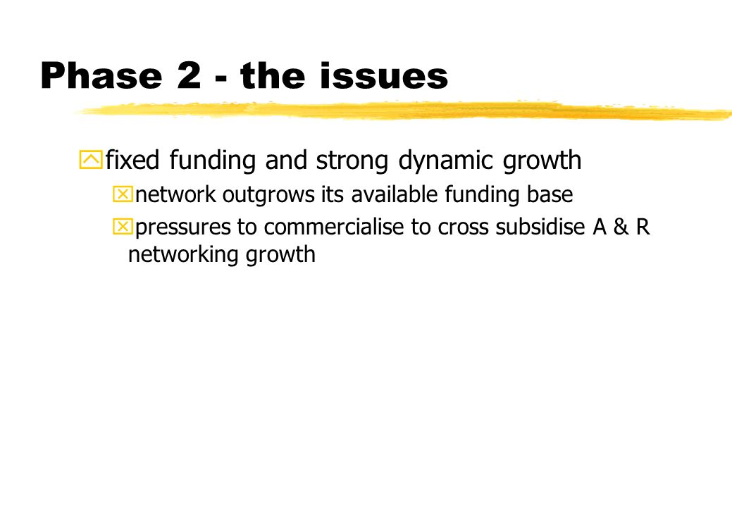 Phase 2 - the issues yfixed funding and strong dynamic growth xnetwork outgrows its available funding base xpressures to commercialise to cross subsidise A & R networking growth