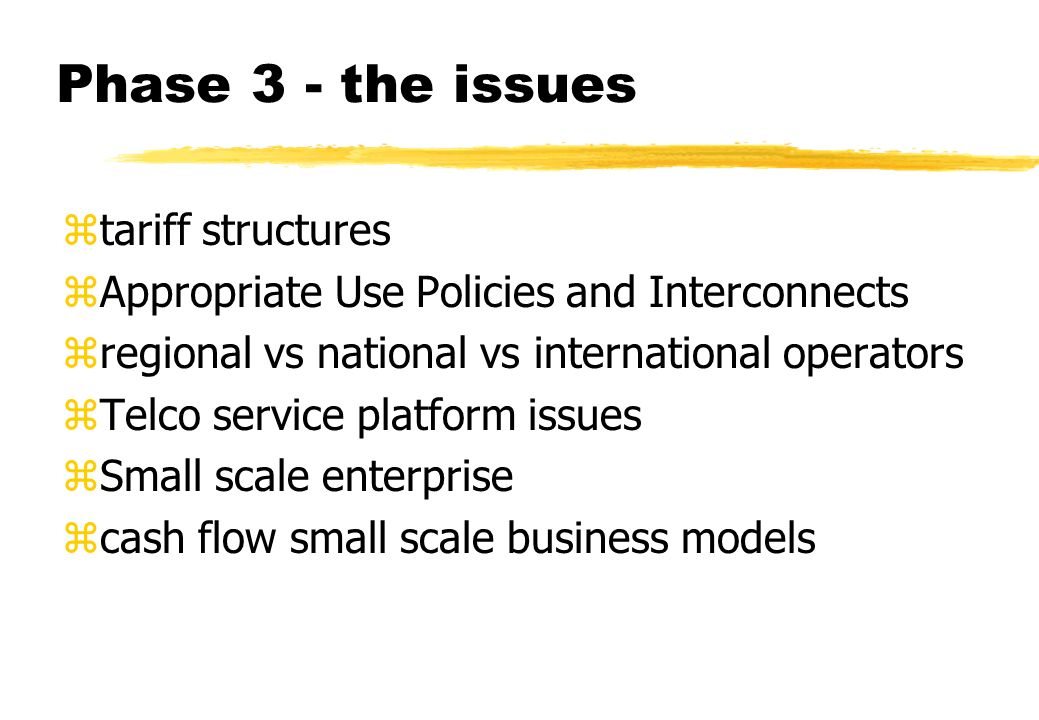 Phase 3 - the issues ztariff structures zAppropriate Use Policies and Interconnects zregional vs national vs international operators zTelco service platform issues zSmall scale enterprise zcash flow small scale business models