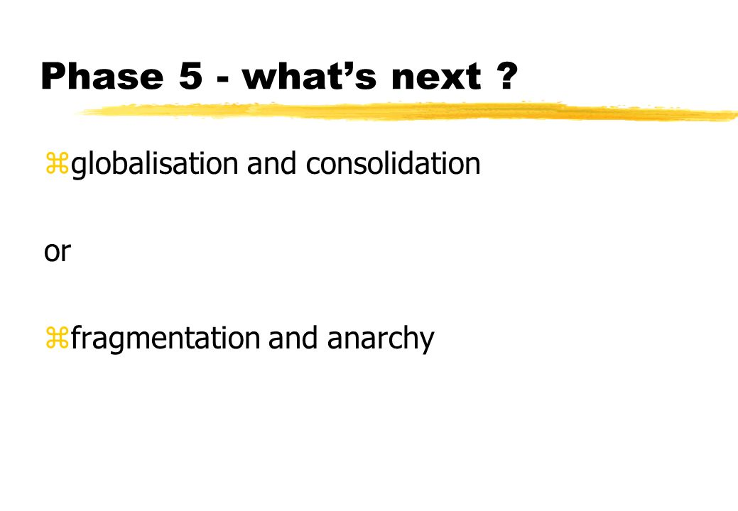 Phase 5 - whats next ? zglobalisation and consolidation or zfragmentation and anarchy