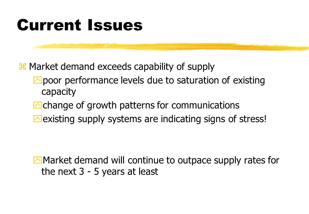 Current Issues zMarket demand exceeds capability of supply ypoor performance levels due to saturation of existing capacity ychange of growth patterns for communications yexisting supply systems are indicating signs of stress.
