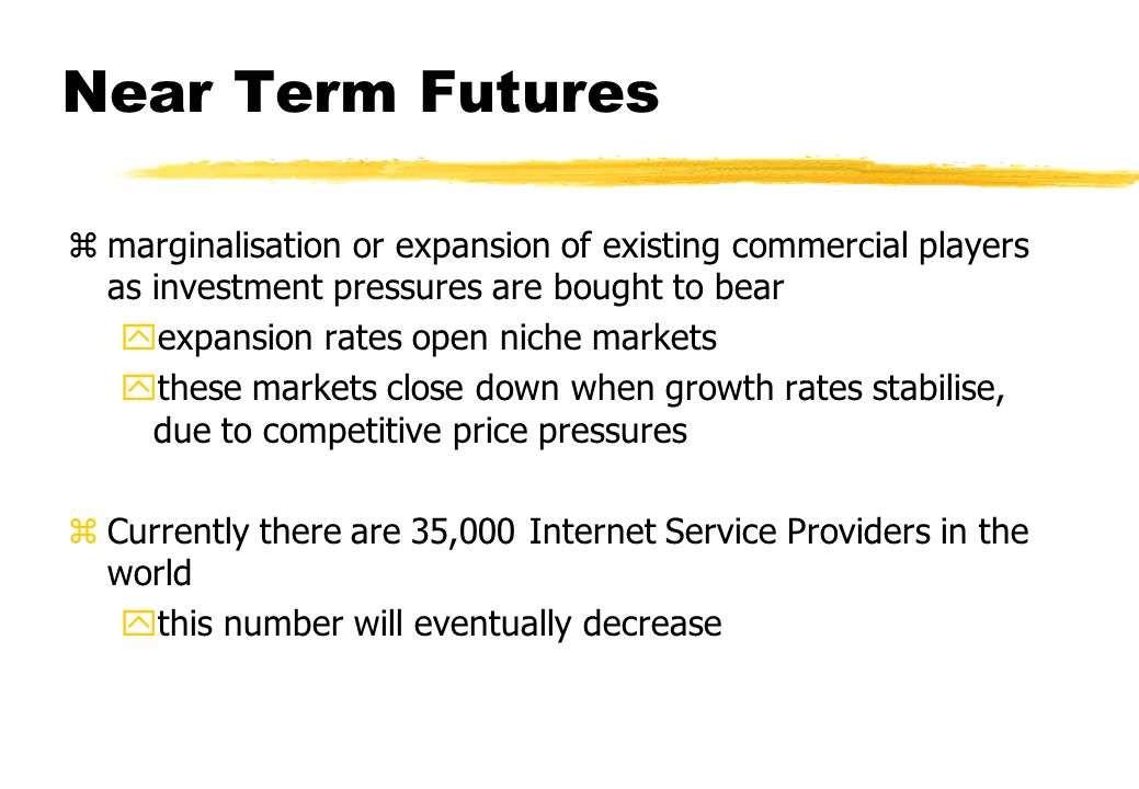 Near Term Futures zmarginalisation or expansion of existing commercial players as investment pressures are bought to bear yexpansion rates open niche markets ythese markets close down when growth rates stabilise, due to competitive price pressures zCurrently there are 35,000 Internet Service Providers in the world ythis number will eventually decrease