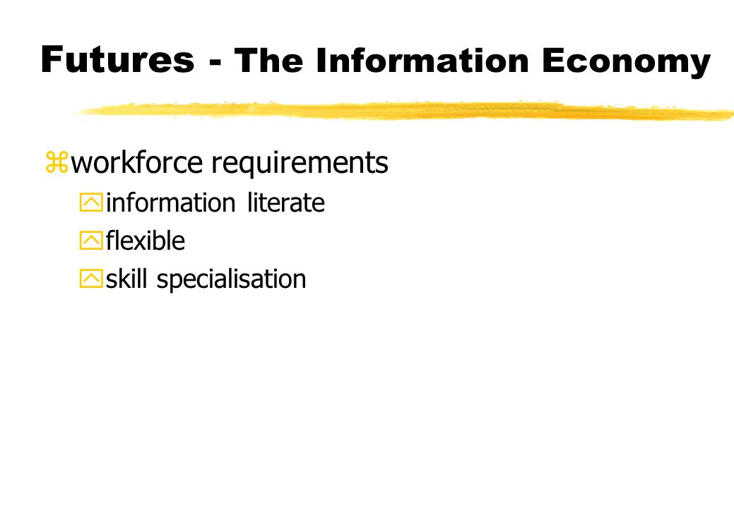 Futures - The Information Economy zworkforce requirements yinformation literate yflexible yskill specialisation