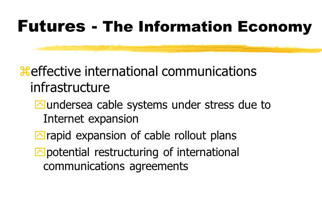 Futures - The Information Economy zeffective international communications infrastructure yundersea cable systems under stress due to Internet expansion yrapid expansion of cable rollout plans ypotential restructuring of international communications agreements