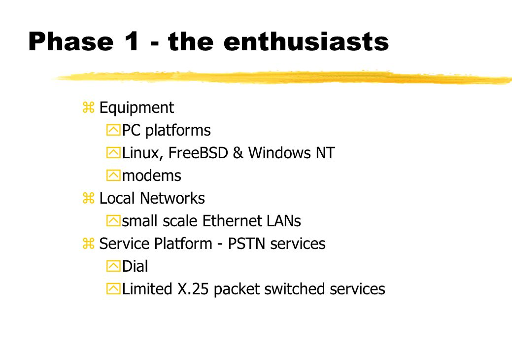 Phase 1 - the enthusiasts zEquipment yPC platforms yLinux, FreeBSD & Windows NT ymodems zLocal Networks ysmall scale Ethernet LANs zService Platform - PSTN services yDial yLimited X.25 packet switched services