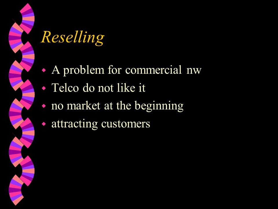 Reselling w A problem for commercial nw w Telco do not like it w no market at the beginning w attracting customers