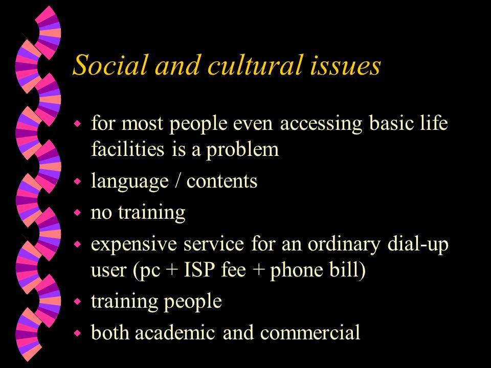 Social and cultural issues w for most people even accessing basic life facilities is a problem w language / contents w no training w expensive service for an ordinary dial-up user (pc + ISP fee + phone bill) w training people w both academic and commercial