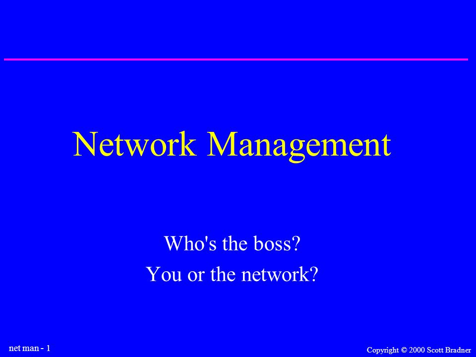 net man - 1 Copyright © 2000 Scott Bradner Network Management Who s the boss You or the network