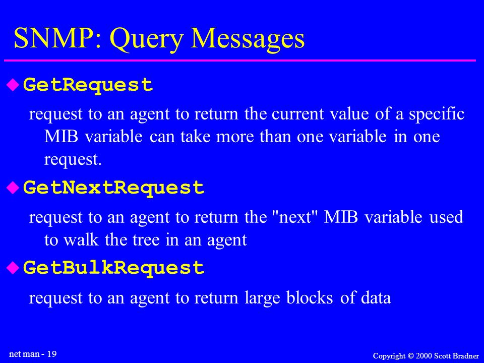 net man - 19 Copyright © 2000 Scott Bradner SNMP: Query Messages GetRequest request to an agent to return the current value of a specific MIB variable can take more than one variable in one request.