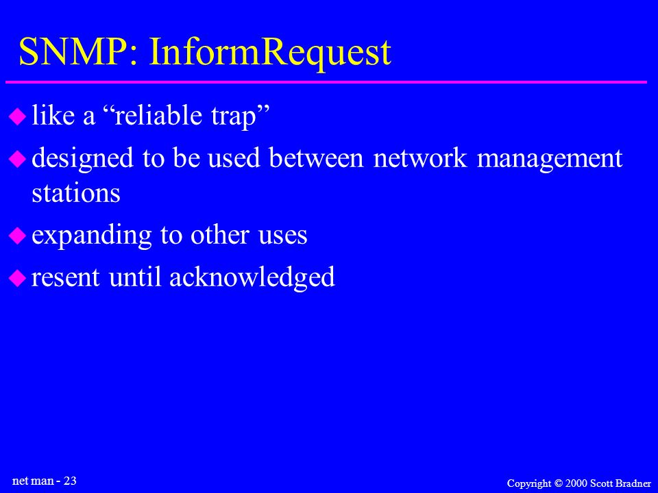 net man - 23 Copyright © 2000 Scott Bradner SNMP: InformRequest like a reliable trap designed to be used between network management stations expanding to other uses resent until acknowledged