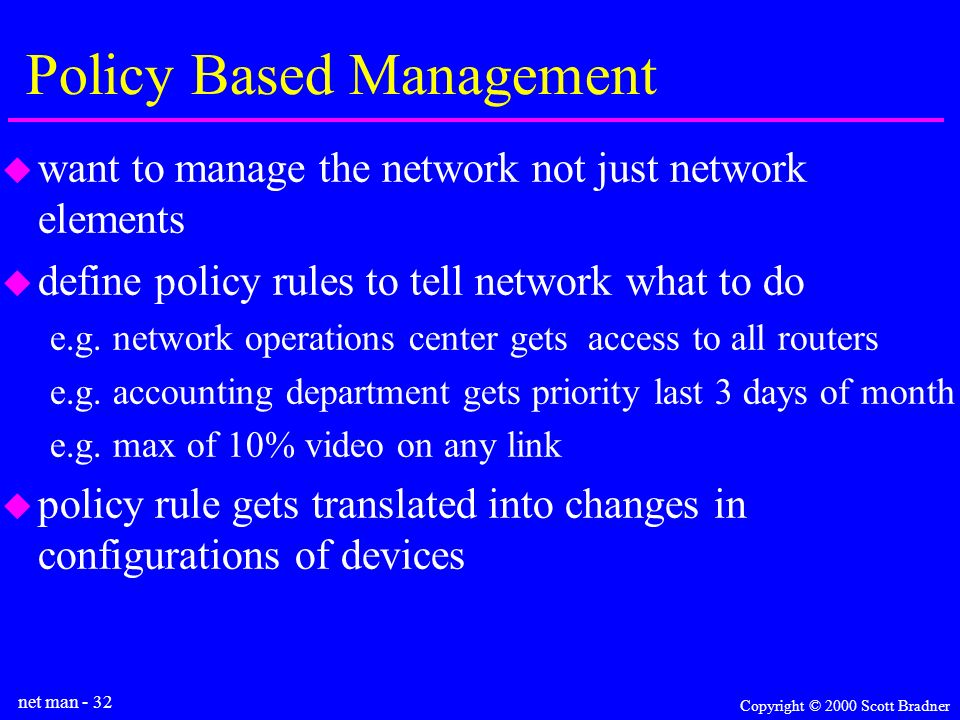 net man - 32 Copyright © 2000 Scott Bradner Policy Based Management want to manage the network not just network elements define policy rules to tell network what to do e.g.