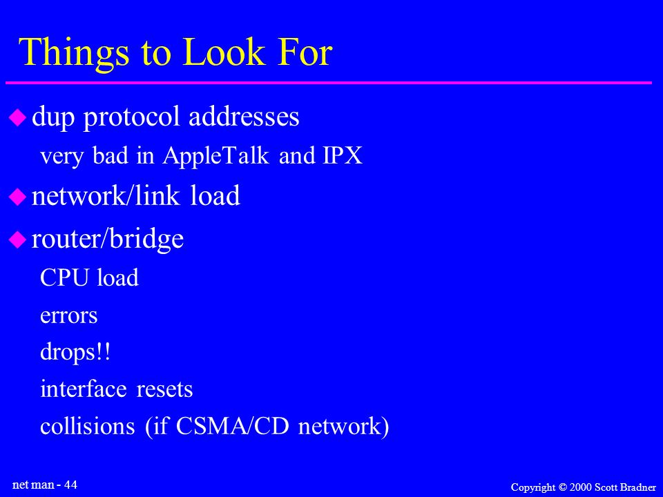 net man - 44 Copyright © 2000 Scott Bradner Things to Look For dup protocol addresses very bad in AppleTalk and IPX network/link load router/bridge CPU load errors drops!.