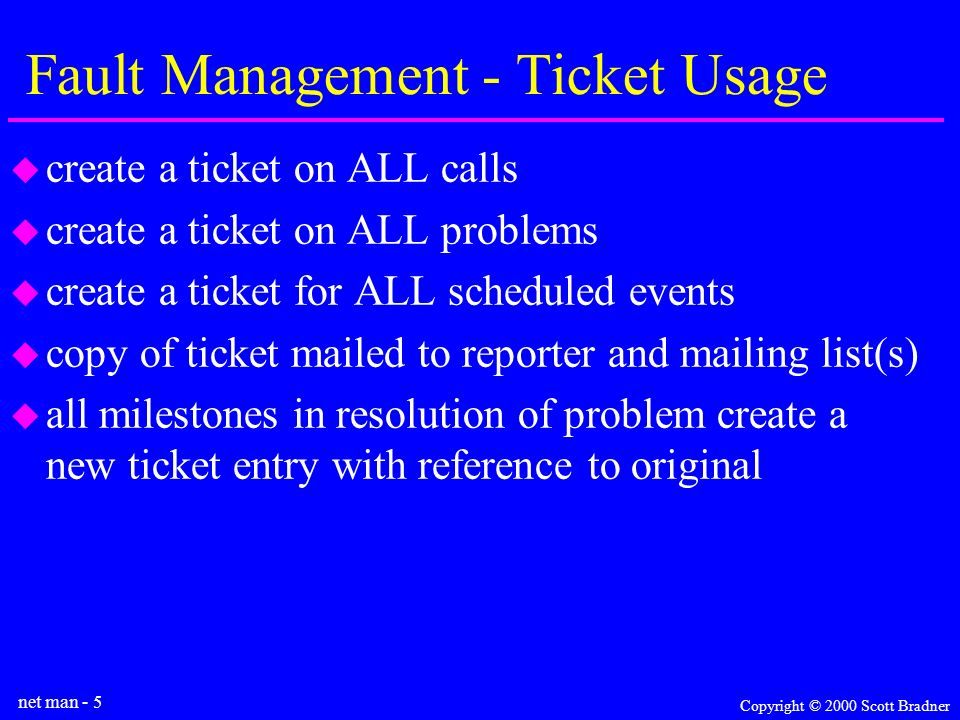 net man - 5 Copyright © 2000 Scott Bradner Fault Management - Ticket Usage create a ticket on ALL calls create a ticket on ALL problems create a ticket for ALL scheduled events copy of ticket mailed to reporter and mailing list(s) all milestones in resolution of problem create a new ticket entry with reference to original