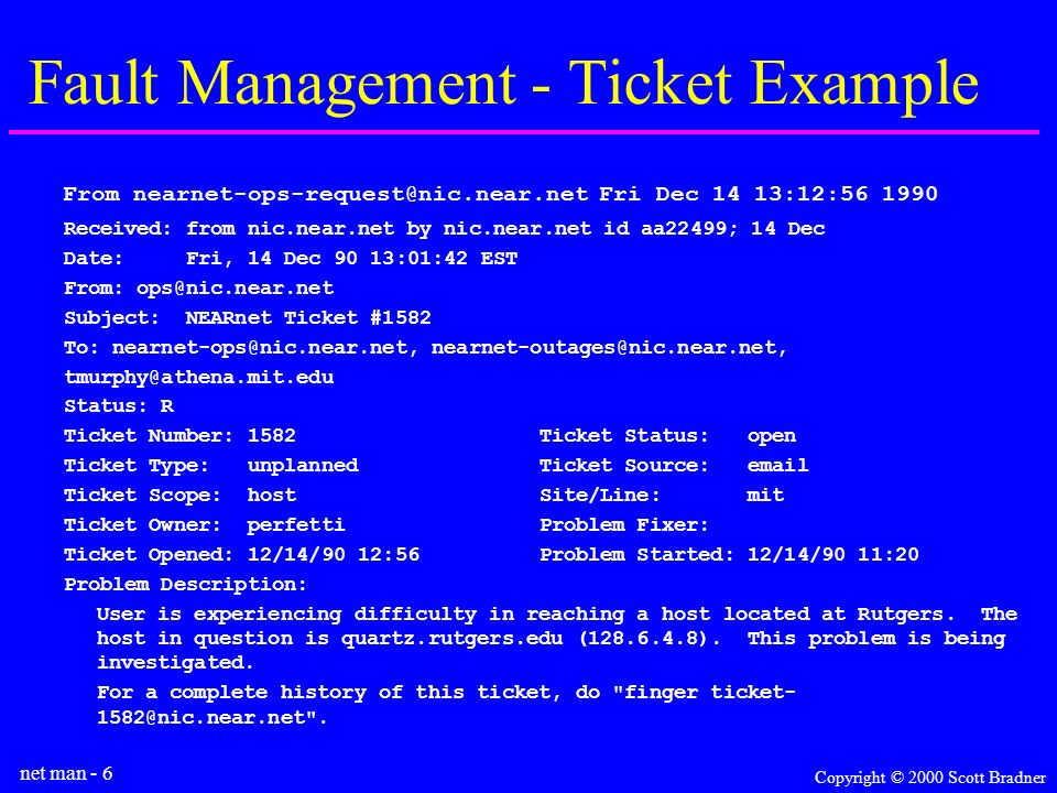 net man - 6 Copyright © 2000 Scott Bradner Fault Management - Ticket Example From nearnet-ops-request@nic.near.net Fri Dec 14 13:12:56 1990 Received: from nic.near.net by nic.near.net id aa22499; 14 Dec Date: Fri, 14 Dec 90 13:01:42 EST From: ops@nic.near.net Subject: NEARnet Ticket #1582 To: nearnet-ops@nic.near.net, nearnet-outages@nic.near.net, tmurphy@athena.mit.edu Status: R Ticket Number: 1582 Ticket Status: open Ticket Type: unplanned Ticket Source: email Ticket Scope: host Site/Line: mit Ticket Owner: perfetti Problem Fixer: Ticket Opened: 12/14/90 12:56 Problem Started: 12/14/90 11:20 Problem Description: User is experiencing difficulty in reaching a host located at Rutgers.