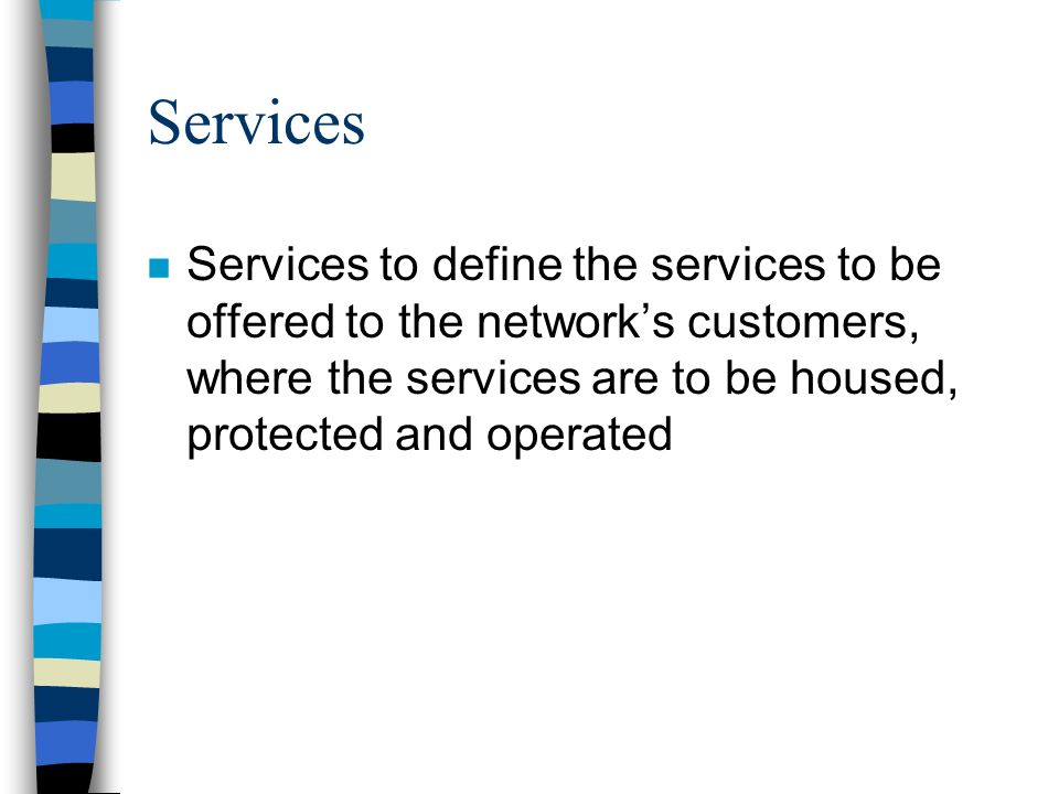 Services n Services to define the services to be offered to the networks customers, where the services are to be housed, protected and operated