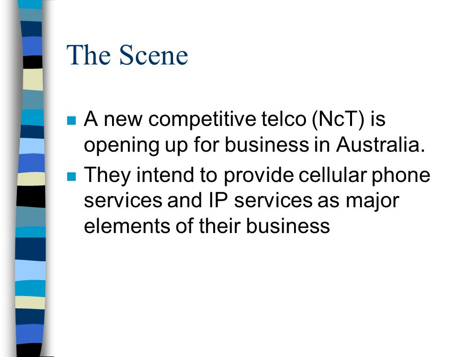 The Scene n A new competitive telco (NcT) is opening up for business in Australia. n They intend to provide cellular phone services and IP services as