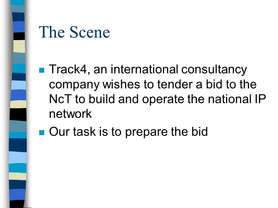 The Scene n Track4, an international consultancy company wishes to tender a bid to the NcT to build and operate the national IP network n Our task is