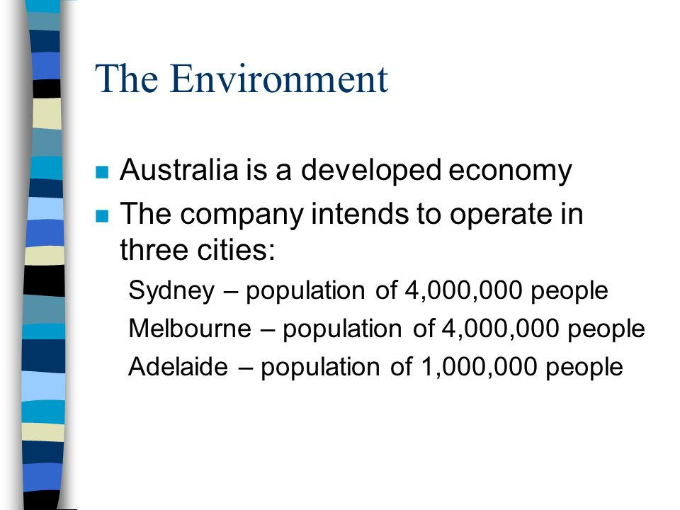 The Environment n Australia is a developed economy n The company intends to operate in three cities: Sydney – population of 4,000,000 people Melbourne
