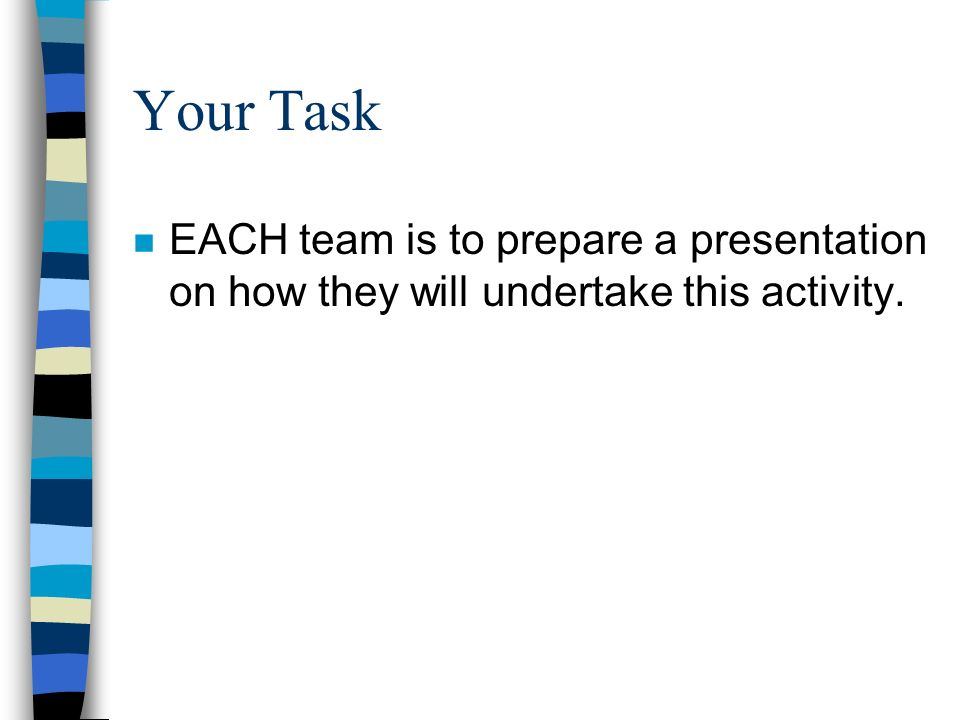 Your Task n EACH team is to prepare a presentation on how they will undertake this activity.
