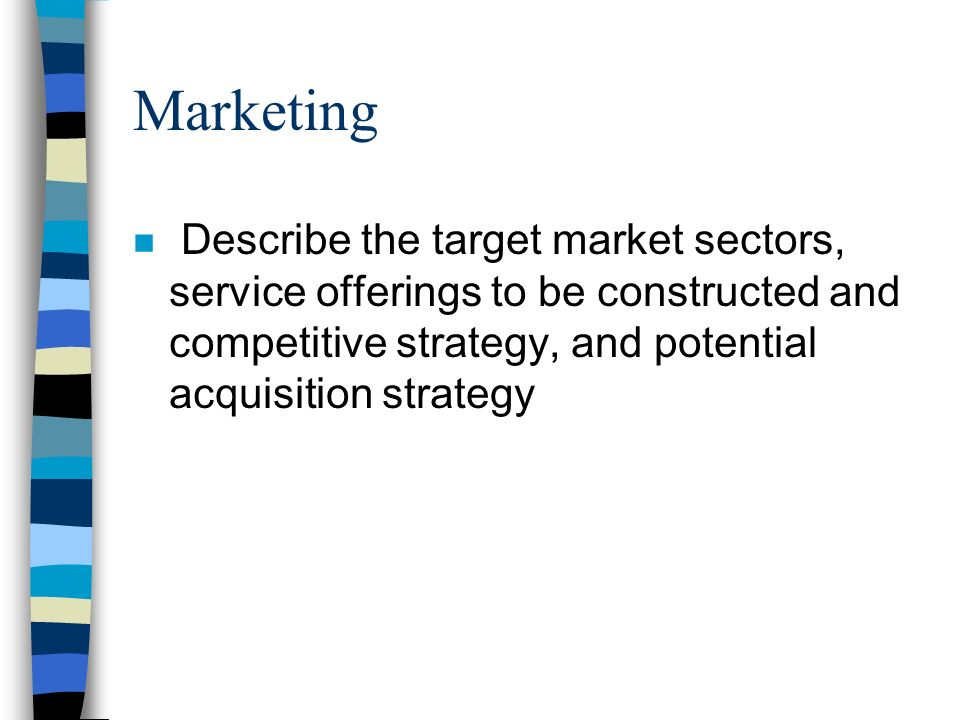 Marketing n Describe the target market sectors, service offerings to be constructed and competitive strategy, and potential acquisition strategy