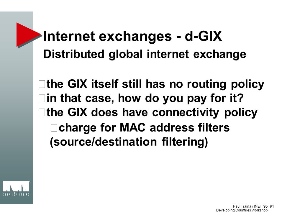 Paul Traina / INET '95 Developing Countries Workshop Internet exchanges - d-GIX Distributed global internet exchange the GIX itself still has no routi