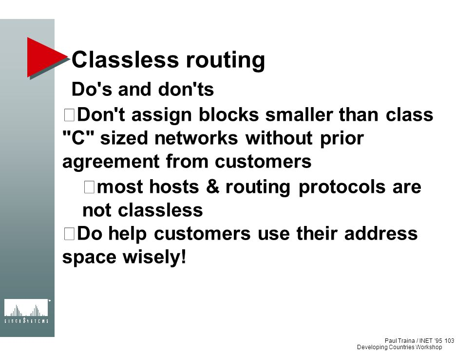 Paul Traina / INET '95 Developing Countries Workshop Classless routing Do's and don'ts Don't assign blocks smaller than class