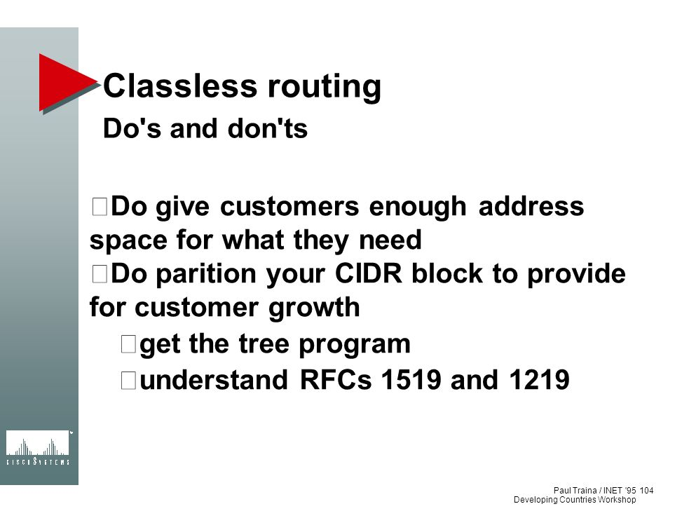 Paul Traina / INET '95 Developing Countries Workshop Classless routing Do's and don'ts Do give customers enough address space for what they need Do pa