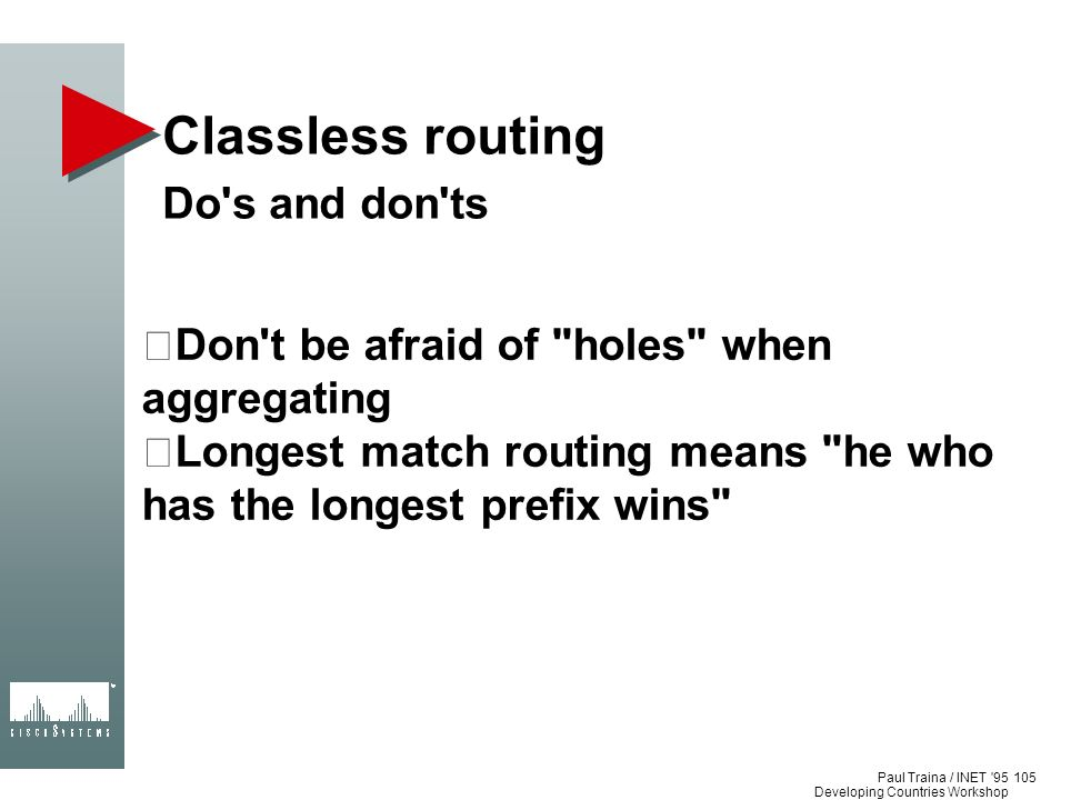Paul Traina / INET '95 Developing Countries Workshop Classless routing Do's and don'ts Don't be afraid of