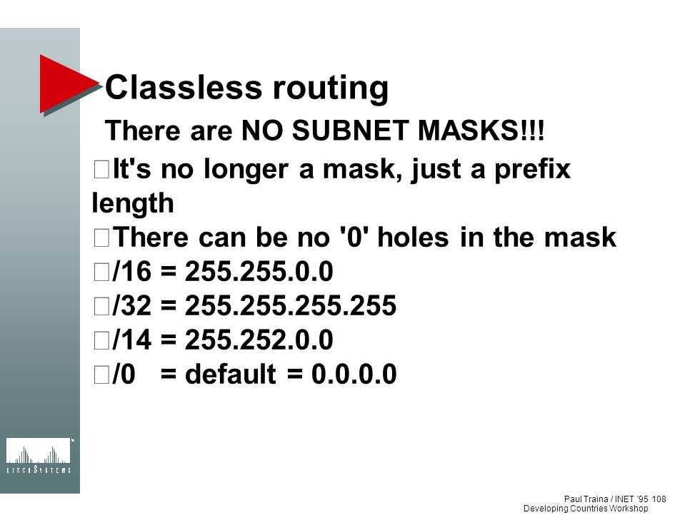 Paul Traina / INET '95 Developing Countries Workshop Classless routing There are NO SUBNET MASKS!!! It's no longer a mask, just a prefix length There