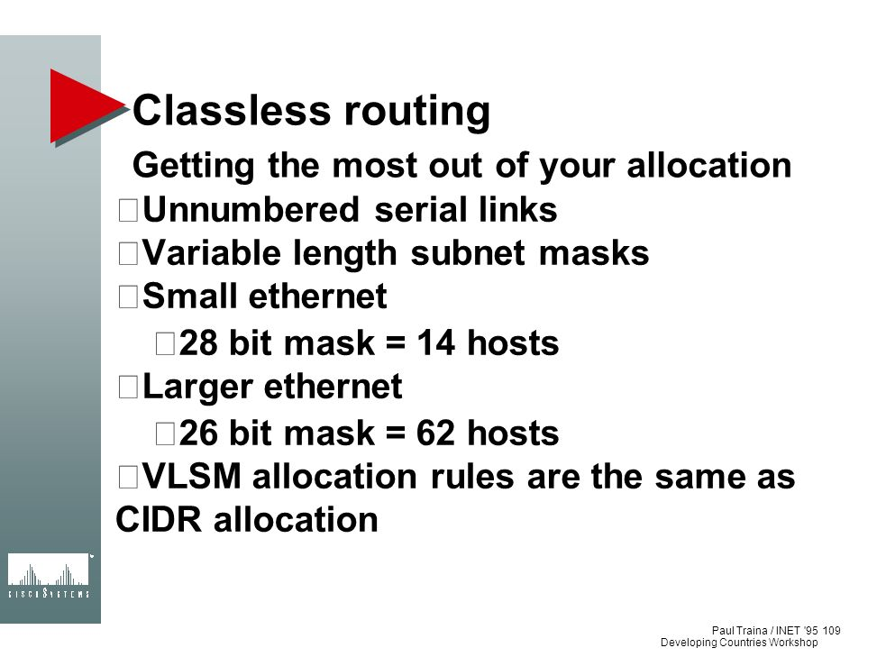Paul Traina / INET '95 Developing Countries Workshop Classless routing Getting the most out of your allocation Unnumbered serial links Variable length