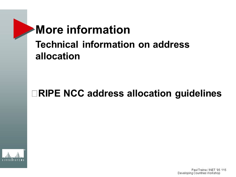 Paul Traina / INET '95 Developing Countries Workshop More information Technical information on address allocation RIPE NCC address allocation guidelin