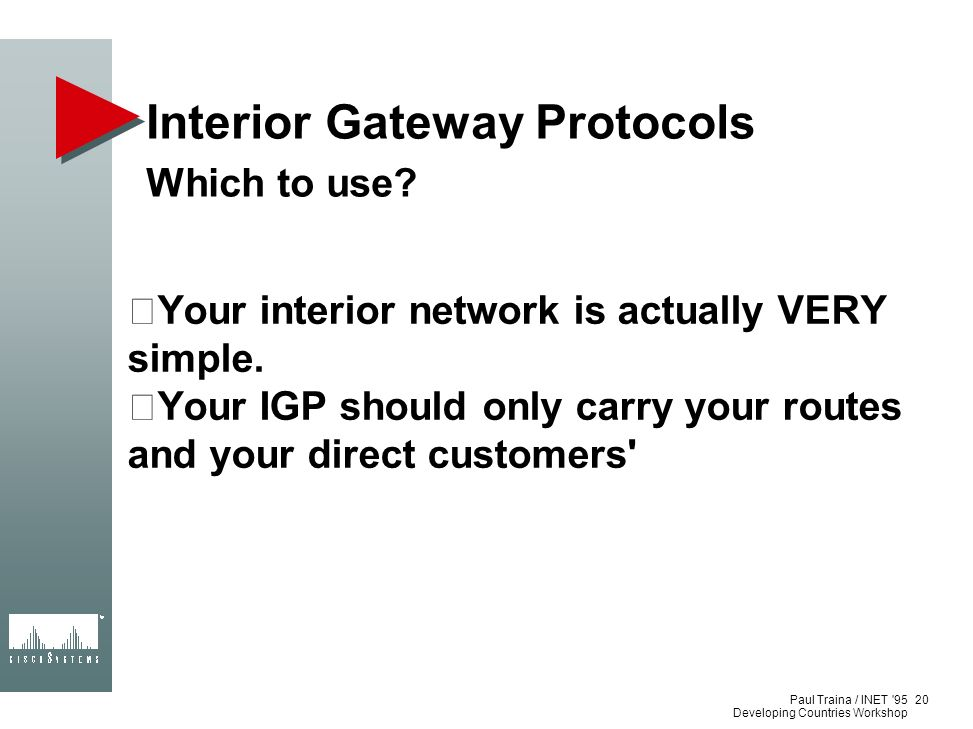 Paul Traina / INET '95 Developing Countries Workshop Interior Gateway Protocols Which to use? Your interior network is actually VERY simple. Your IGP