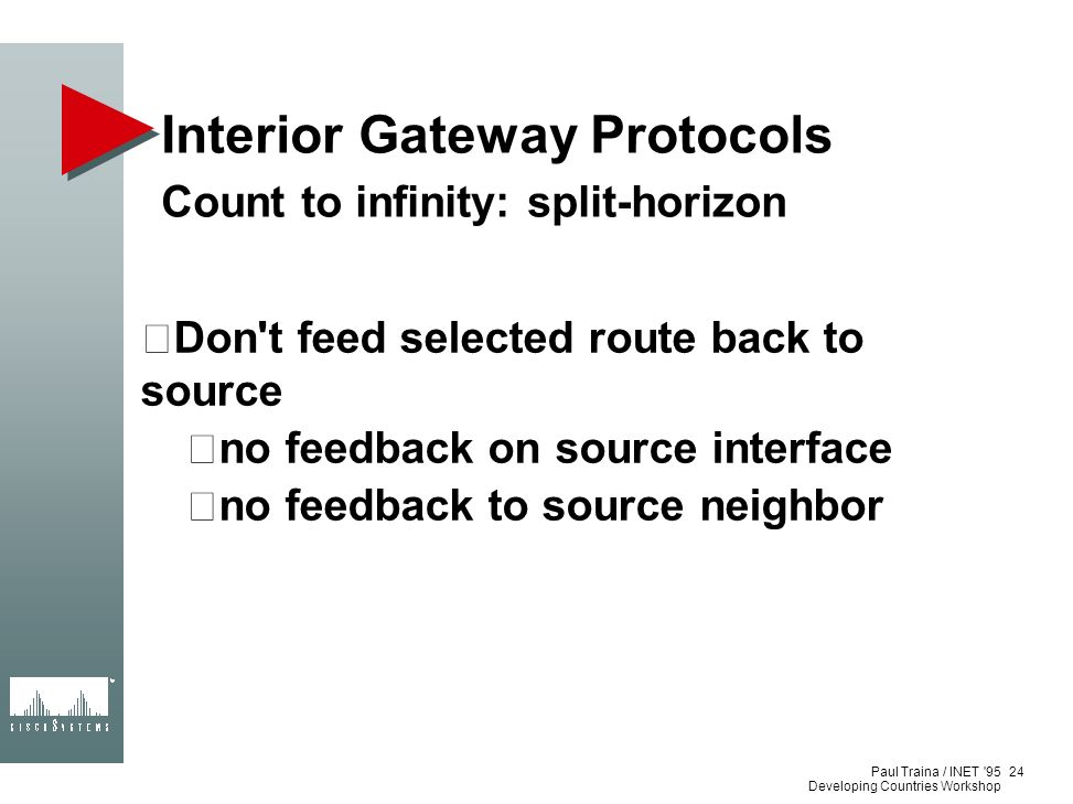 Paul Traina / INET '95 Developing Countries Workshop Interior Gateway Protocols Count to infinity: split-horizon Don't feed selected route back to sou