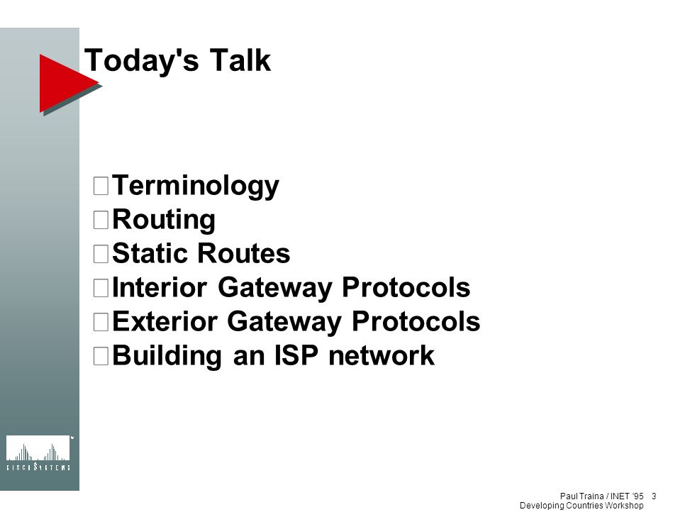 Paul Traina / INET '95 Developing Countries Workshop Today's Talk Terminology Routing Static Routes Interior Gateway Protocols Exterior Gateway Protoc