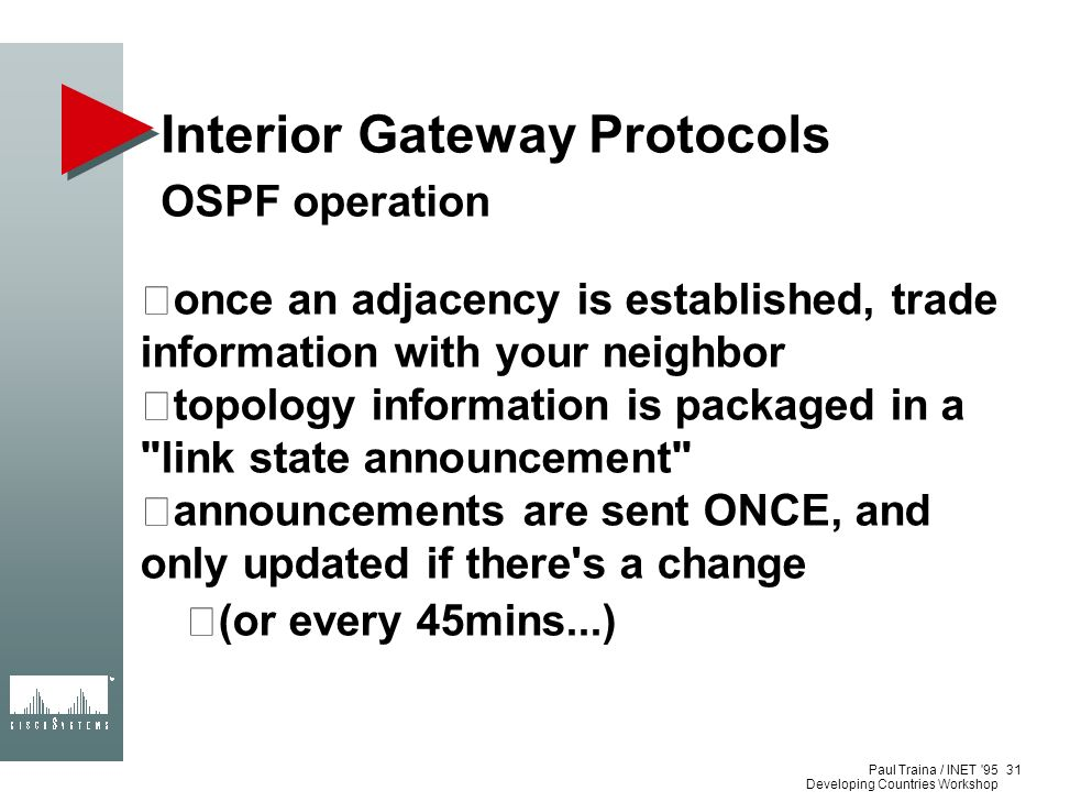Paul Traina / INET '95 Developing Countries Workshop Interior Gateway Protocols OSPF operation once an adjacency is established, trade information wit