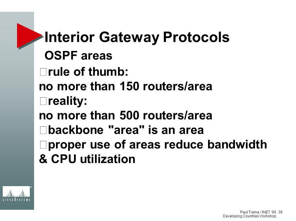 Paul Traina / INET '95 Developing Countries Workshop Interior Gateway Protocols OSPF areas rule of thumb: no more than 150 routers/area reality: no mo