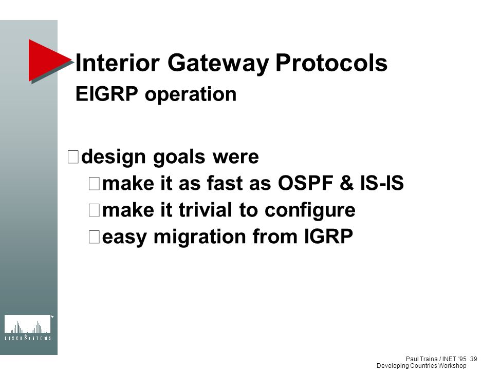 Paul Traina / INET '95 Developing Countries Workshop Interior Gateway Protocols EIGRP operation design goals were make it as fast as OSPF & IS-IS make