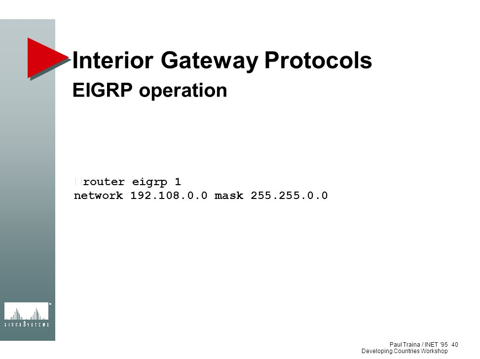 Paul Traina / INET '95 Developing Countries Workshop Interior Gateway Protocols EIGRP operation •router eigrp 1 network 192.108.0.0 mask 255.255.0.0 4