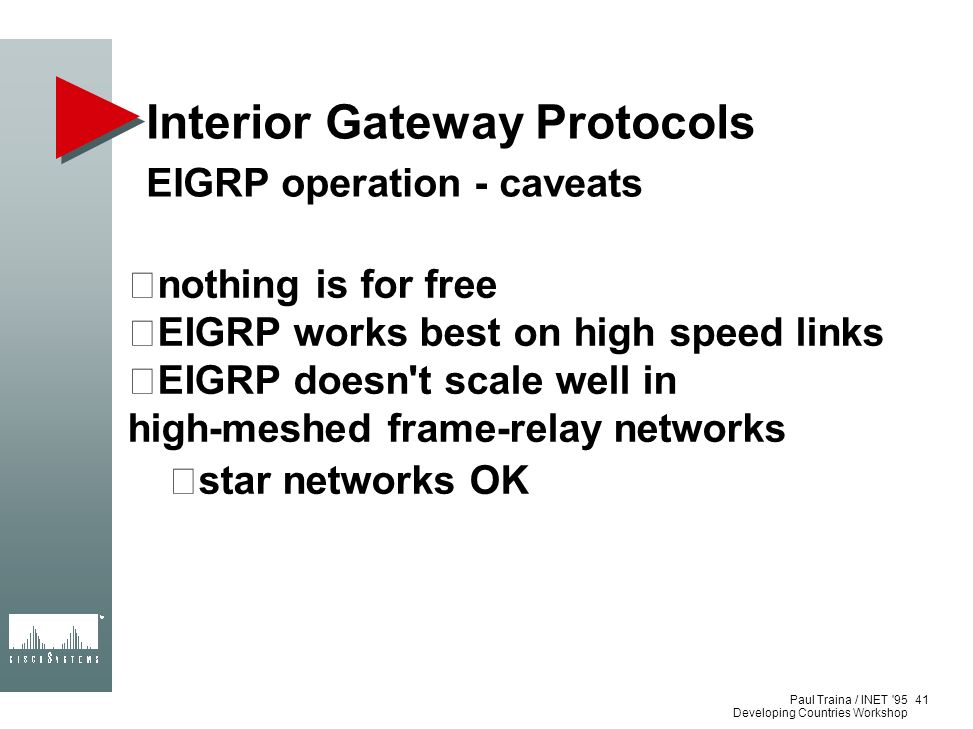 Paul Traina / INET '95 Developing Countries Workshop Interior Gateway Protocols EIGRP operation - caveats nothing is for free EIGRP works best on high