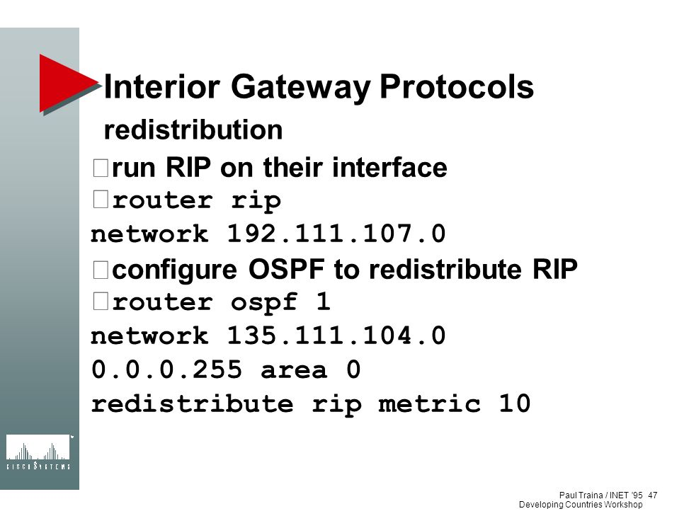 Paul Traina / INET '95 Developing Countries Workshop Interior Gateway Protocols redistribution run RIP on their interface •router rip network 192.111.