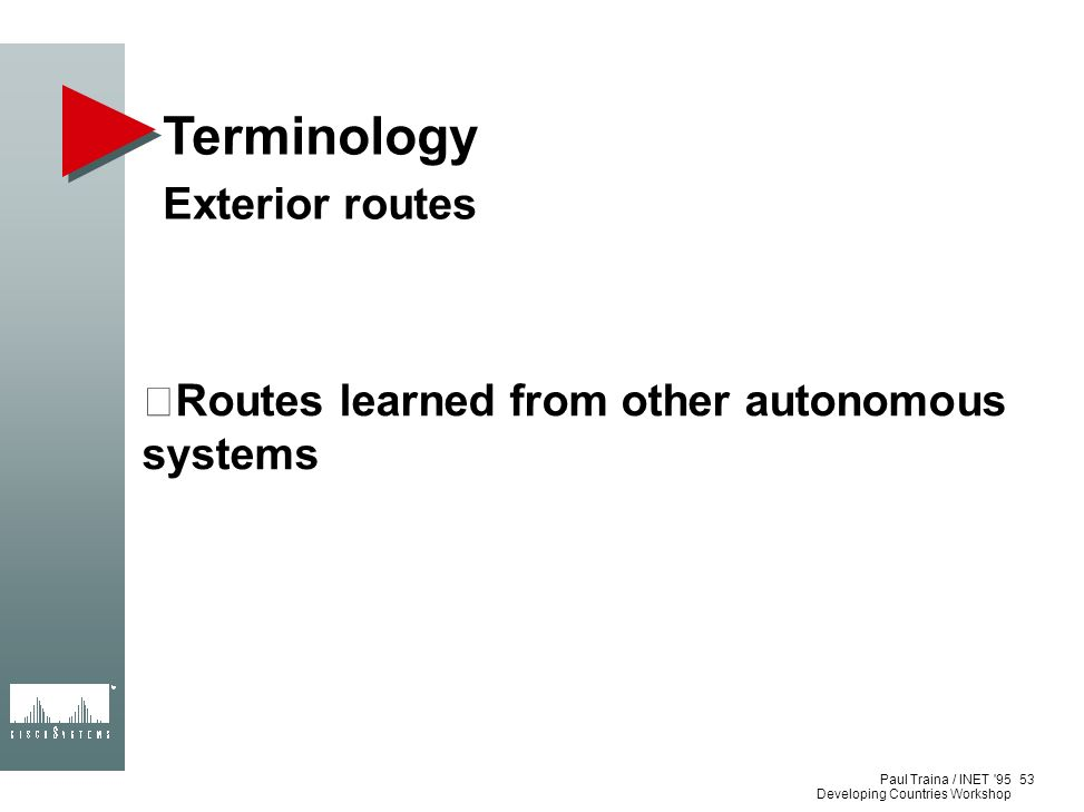 Paul Traina / INET '95 Developing Countries Workshop Terminology Exterior routes Routes learned from other autonomous systems 53