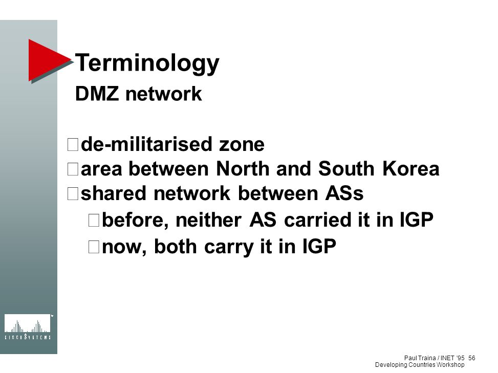 Paul Traina / INET '95 Developing Countries Workshop Terminology DMZ network de-militarised zone area between North and South Korea shared network bet