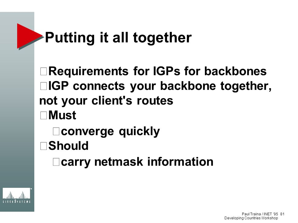 Paul Traina / INET '95 Developing Countries Workshop Putting it all together Requirements for IGPs for backbones IGP connects your backbone together,