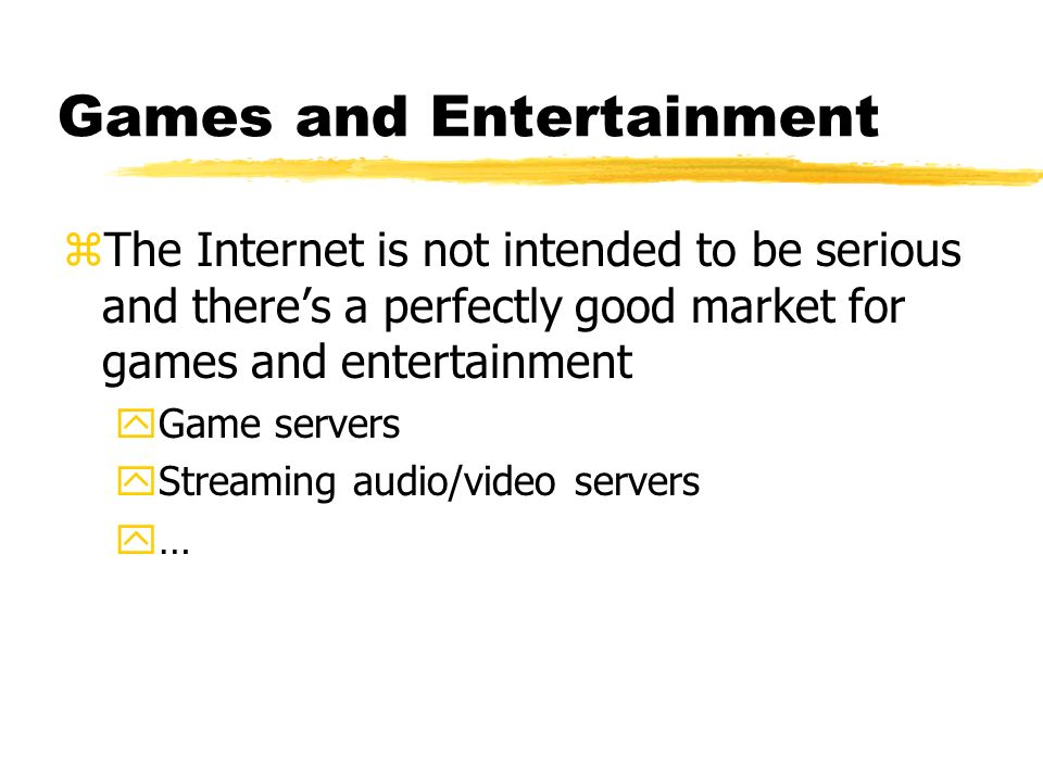 Games and Entertainment zThe Internet is not intended to be serious and theres a perfectly good market for games and entertainment yGame servers yStre