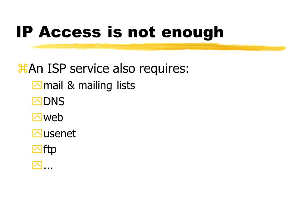 IP Access is not enough zAn ISP service also requires: ymail & mailing lists yDNS yweb yusenet yftp y...