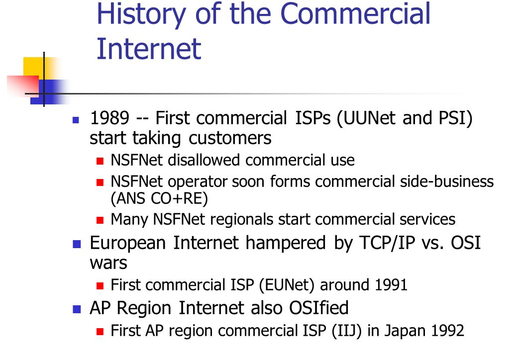 History of the Commercial Internet 1989 -- First commercial ISPs (UUNet and PSI) start taking customers NSFNet disallowed commercial use NSFNet operat